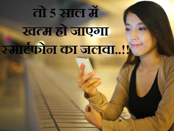 तो 5 साल में खत्म हो जाएगा स्मार्टफोन का जलवा..!!