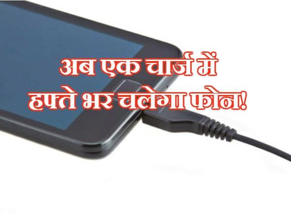 अब एक चार्ज में हफ्ते भर चलेगा फोन!