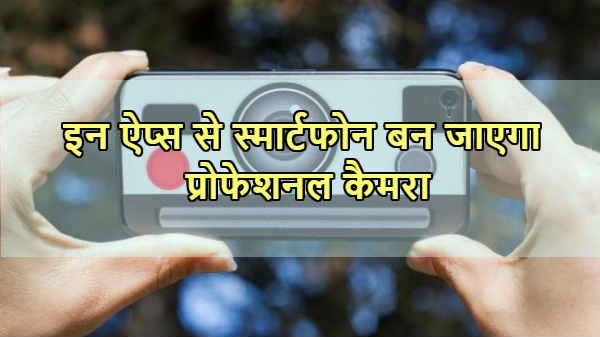 स्मार्टफोन बन जाएगा प्रोफेशनल कैमरा, ट्राई करें ये ऐप्स