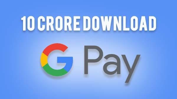 Google Pay ने 10 करोड़ डाउनलोड का आंकड़ा किया पार