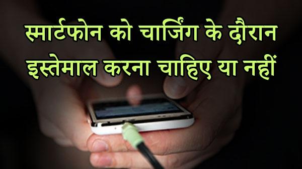 चार्जिंग के दौरान स्मार्टफोन का इस्तेमाल करना चाहिए या नहीं