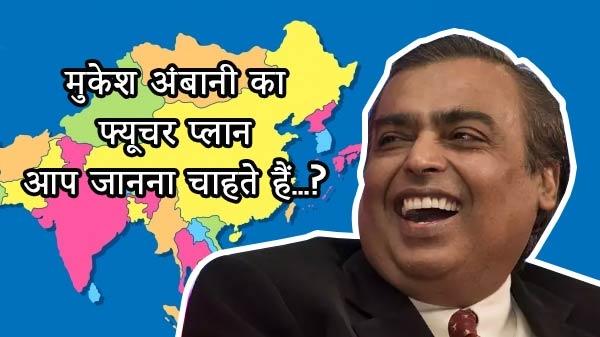 एशिया के सबसे अमीर इंसान मुकेश अंबानी की फ्यूचर प्लानिंग