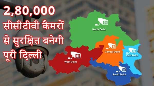 दिल्ली में लगेंगे 2,80,000 सीसीटीवी कैमरे, महिलाएं समेत पूरी दिल्ली होगी सुरक्षित