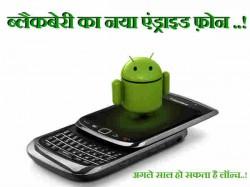 ब्लैकबेरी का दूसरा और सस्ता एंड्राइड फ़ोन अगले साल हो सकता है लॉन्च..!