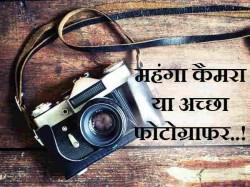 महंगा कैमरा या अच्छा फोटोग्राफर, जानिए फोटोग्राफी से जुड़ी जरुरी बातें!