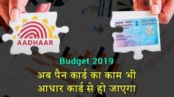 Budget 2019: अब आयकर के लिए पैन का काम भी आधार कार्ड से हो जाएगा