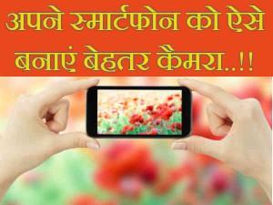 टिप्स जो आपके स्मार्टफोन को बनाएंगे बेहतर कैमरा..!!