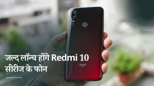 जुलाई में लॉन्च हो सकते हैं Redmi 10 सीरीज के फोन, जानें पूरी खबर